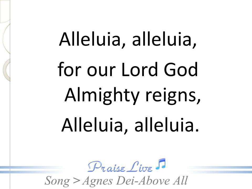Song > Alleluia, alleluia, for our Lord God Almighty reigns, Alleluia, alleluia. Agnes Dei-Above All