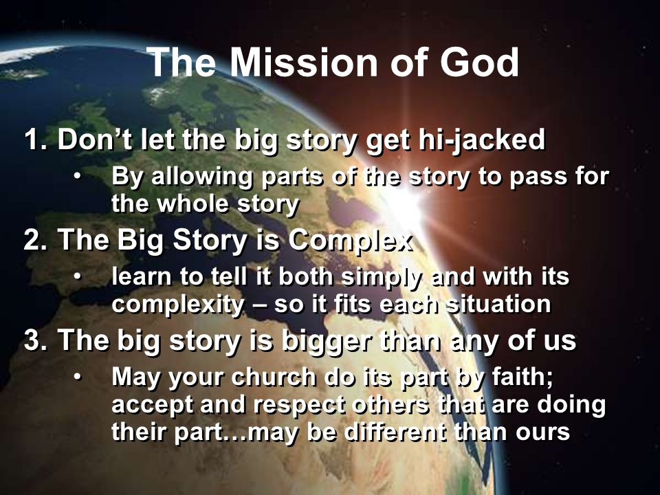 The Mission of God 1.Don't let the big story get hi-jacked By allowing parts of the story to pass for the whole story 2.The Big Story is Complex learn to tell it both simply and with its complexity – so it fits each situation 3.The big story is bigger than any of us May your church do its part by faith; accept and respect others that are doing their part…may be different than ours 1.Don't let the big story get hi-jacked By allowing parts of the story to pass for the whole story 2.The Big Story is Complex learn to tell it both simply and with its complexity – so it fits each situation 3.The big story is bigger than any of us May your church do its part by faith; accept and respect others that are doing their part…may be different than ours