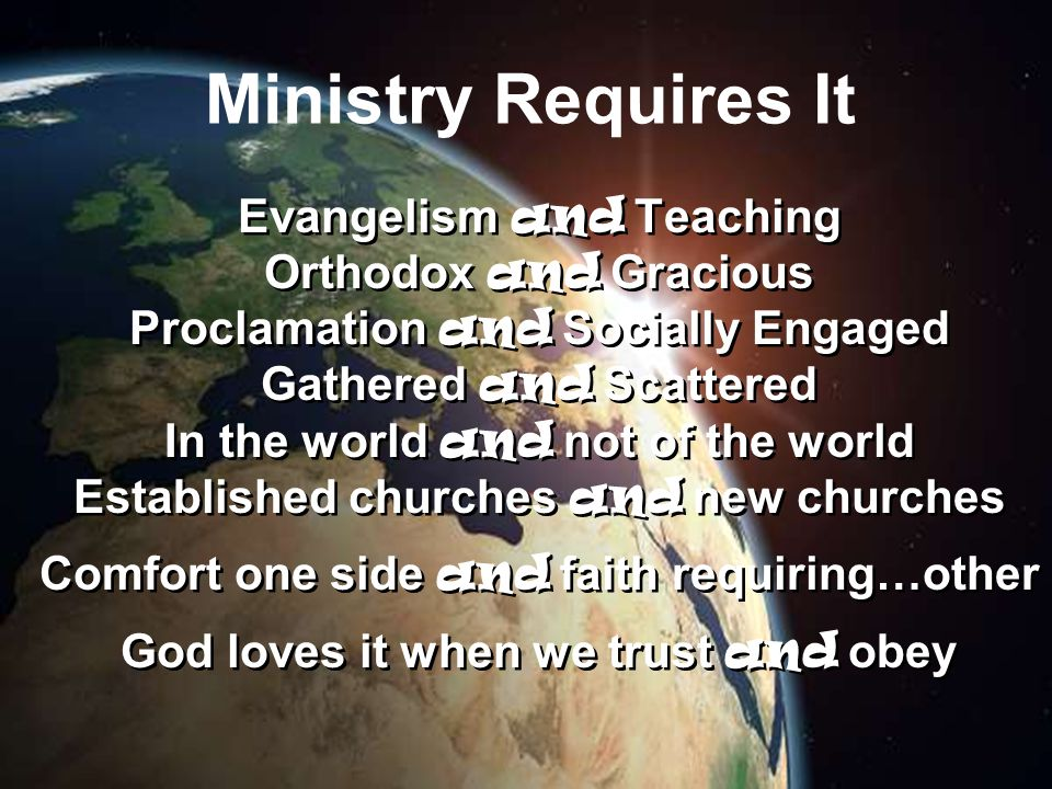 Ministry Requires It Evangelism and Teaching Orthodox and Gracious Proclamation and Socially Engaged Gathered and Scattered In the world and not of the world Established churches and new churches Comfort one side and faith requiring…other God loves it when we trust and obey Evangelism and Teaching Orthodox and Gracious Proclamation and Socially Engaged Gathered and Scattered In the world and not of the world Established churches and new churches Comfort one side and faith requiring…other God loves it when we trust and obey