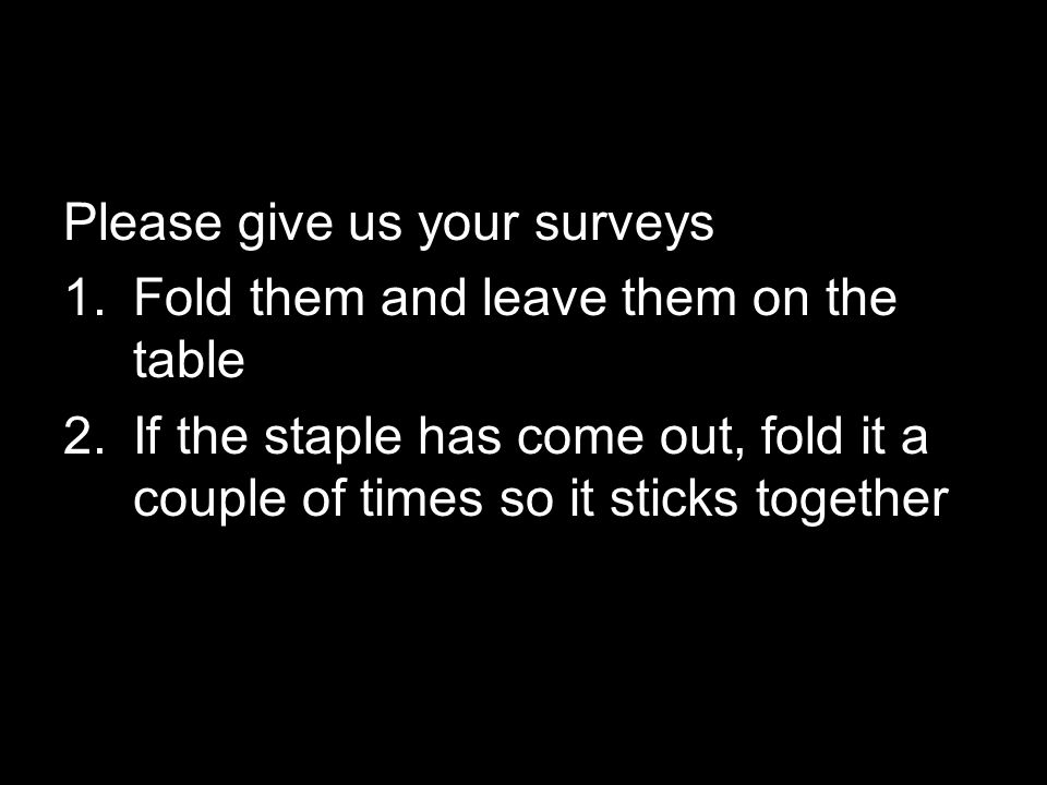 Please give us your surveys 1.Fold them and leave them on the table 2.If the staple has come out, fold it a couple of times so it sticks together