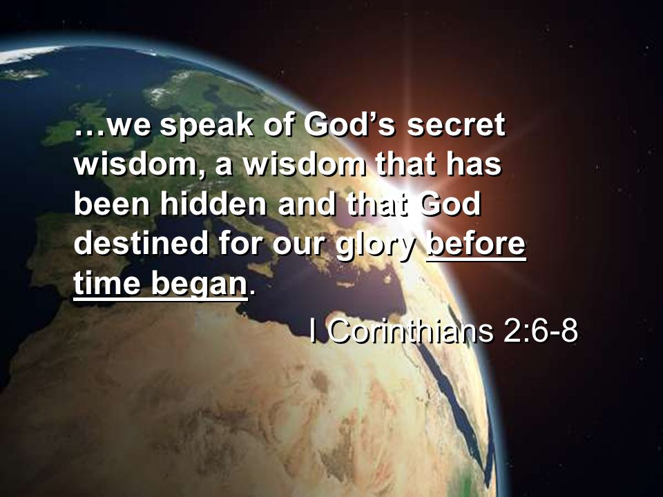 …we speak of God's secret wisdom, a wisdom that has been hidden and that God destined for our glory before time began.