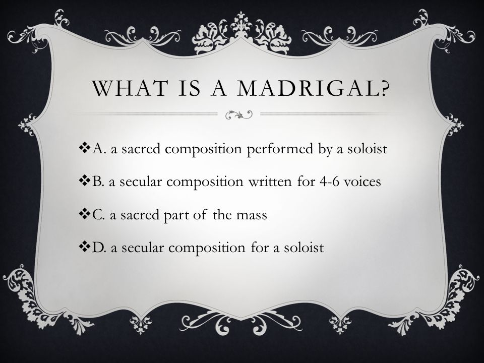 WHAT IS A MADRIGAL.  A. a sacred composition performed by a soloist  B.