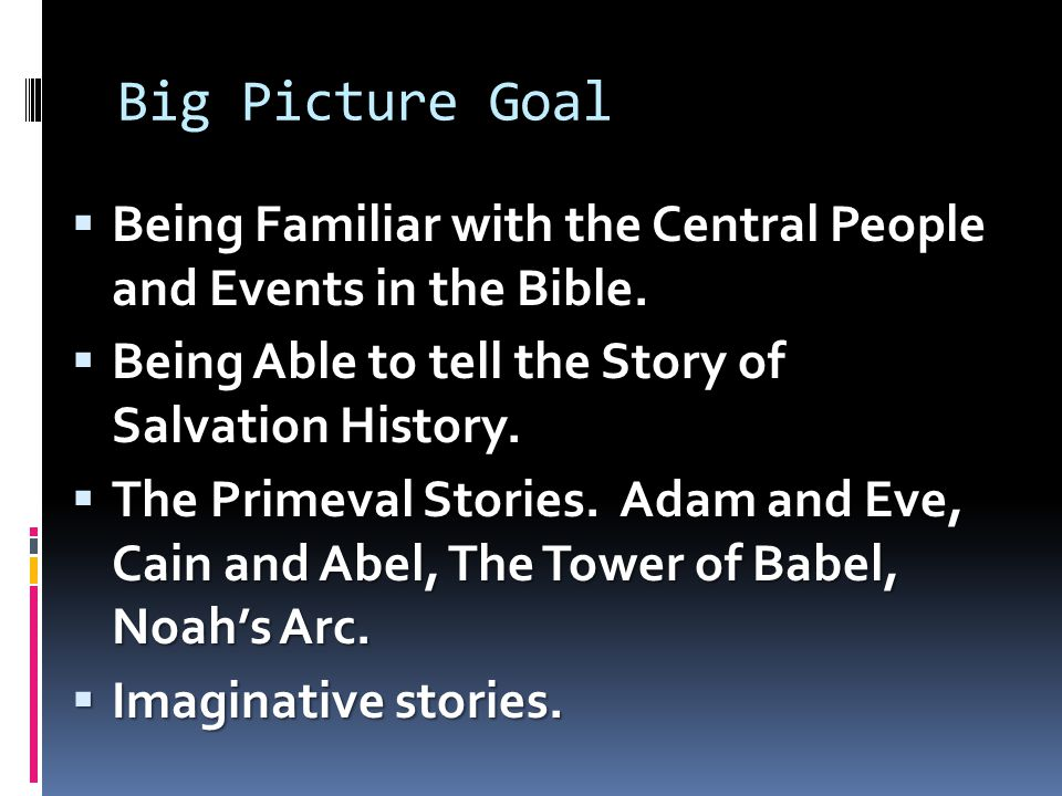 Big Picture Goal  Being Familiar with the Central People and Events in the Bible.  Being Able to tell the Story of Salvation History.  The Primeval