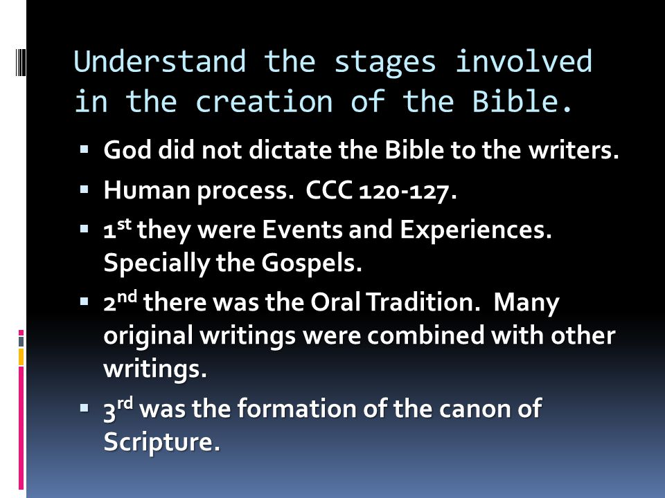 Understand the stages involved in the creation of the Bible.  God did not dictate the Bible to the writers.  Human process. CCC 120-127.  1 st they