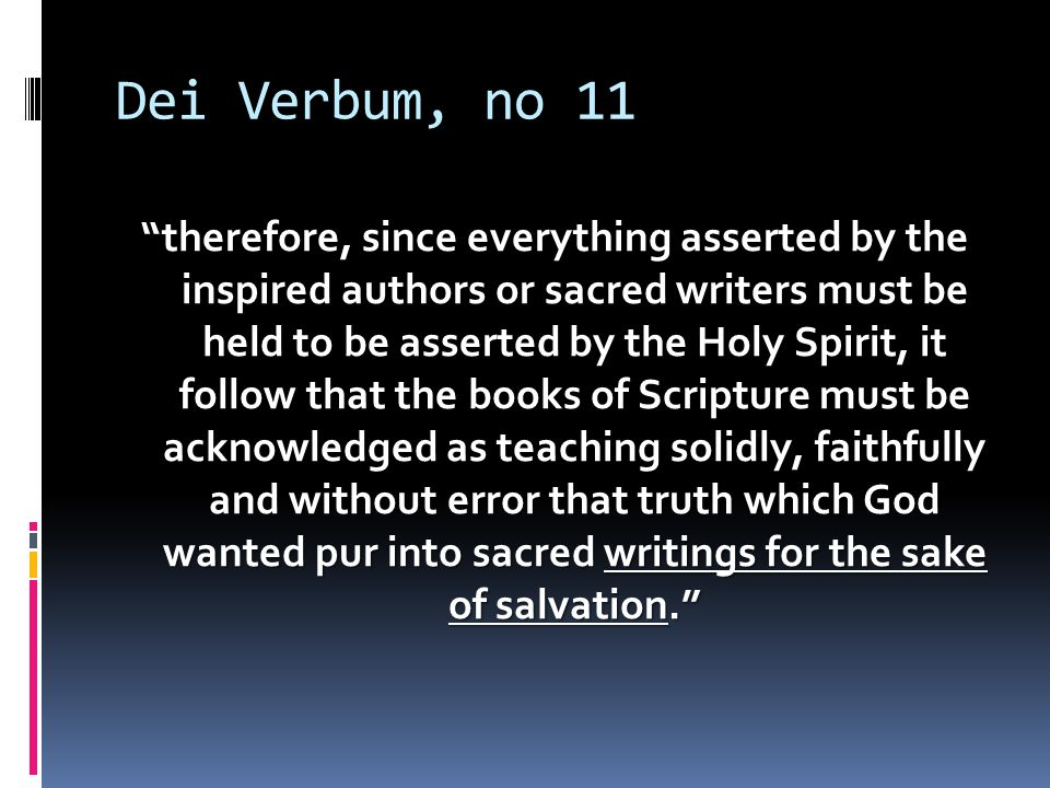 "Dei Verbum, no 11 ""therefore, since everything asserted by the inspired authors or sacred writers must be held to be asserted by the Holy Spirit, it f"