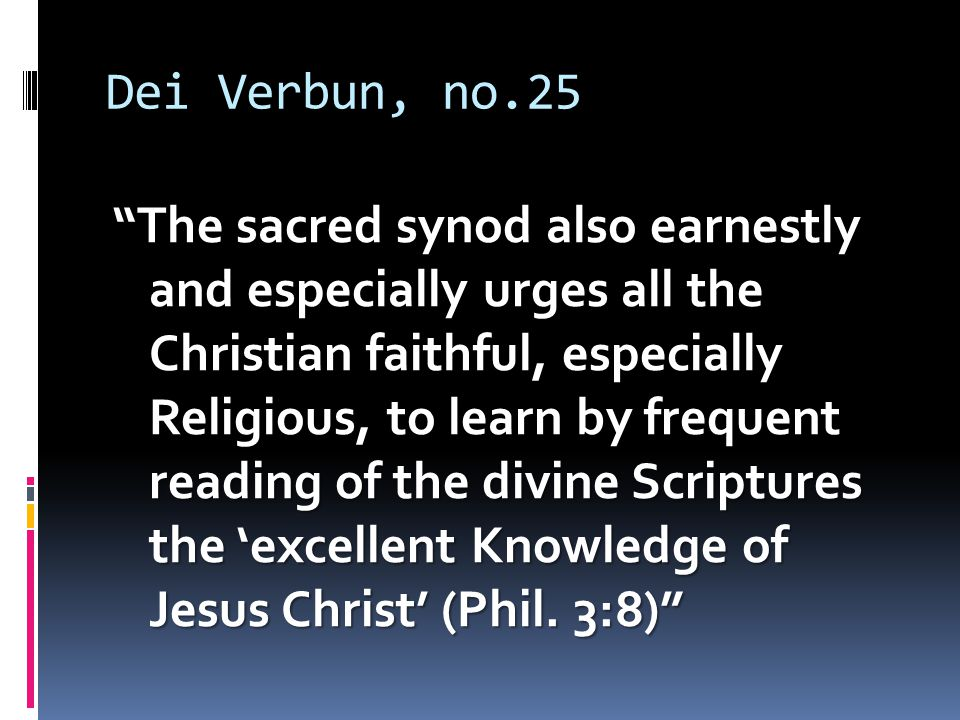Dei Verbun, no.25 The sacred synod also earnestly and especially urges all the Christian faithful, especially Religious, to learn by frequent reading of the divine Scriptures the 'excellent Knowledge of Jesus Christ' (Phil.