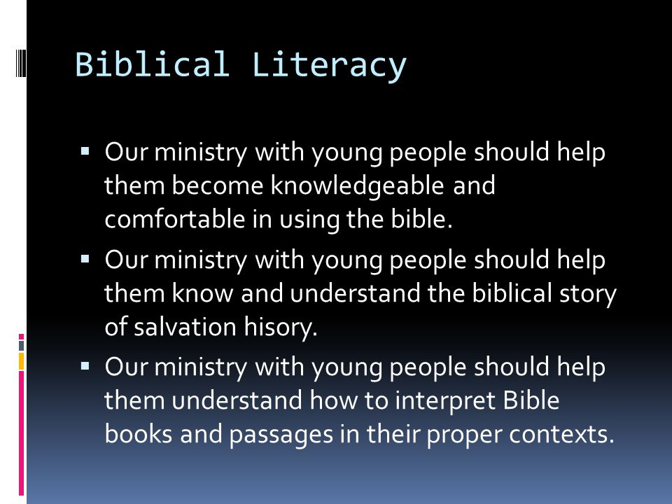 Biblical Literacy  Our ministry with young people should help them become knowledgeable and comfortable in using the bible.
