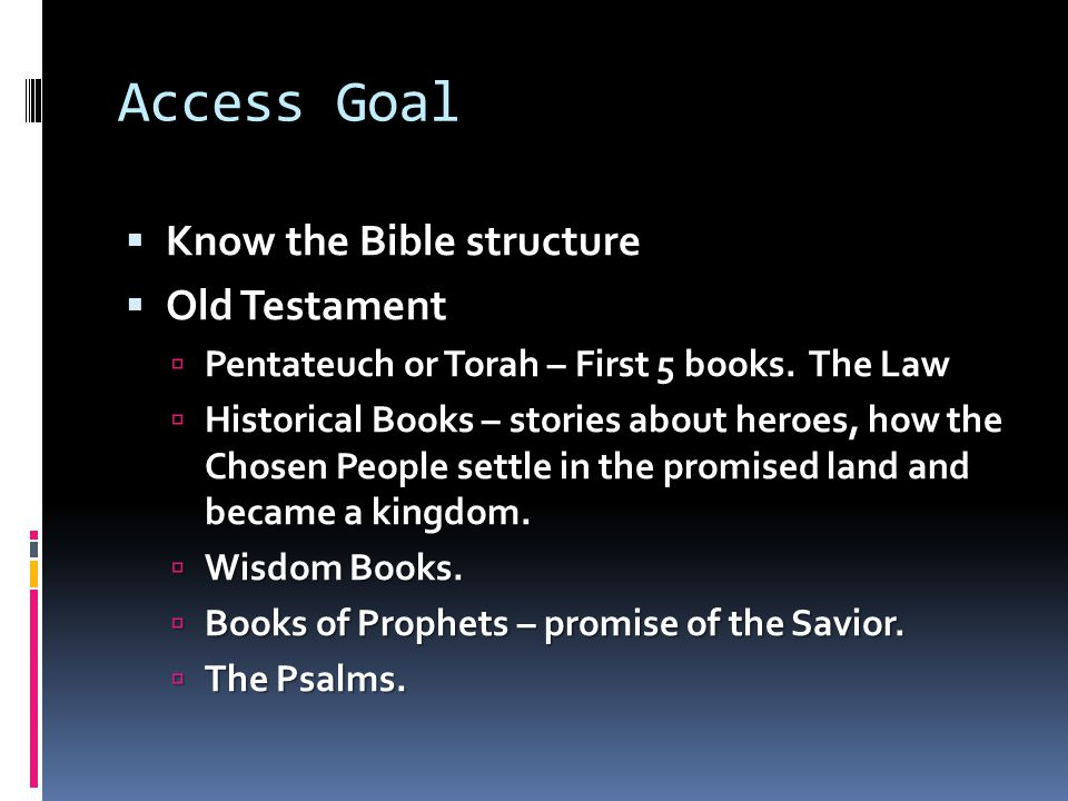 Access Goal  Know the Bible structure  Old Testament  Pentateuch or Torah – First 5 books.