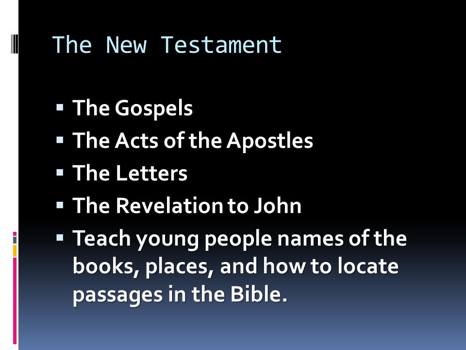 The New Testament  The Gospels  The Acts of the Apostles  The Letters  The Revelation to John  Teach young people names of the books, places, and