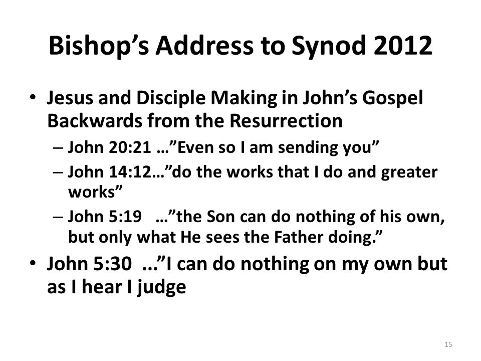 Bishop's Address to Synod 2012 Jesus and Disciple Making in John's Gospel Backwards from the Resurrection – John 20:21 … Even so I am sending you – John 14:12… do the works that I do and greater works – John 5:19 … the Son can do nothing of his own, but only what He sees the Father doing. John 5:30... I can do nothing on my own but as I hear I judge 15