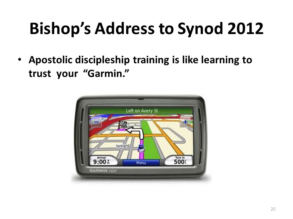 Bishop's Address to Synod 2012 Apostolic discipleship training is like learning to trust your Garmin. 25