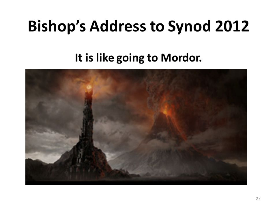 Bishop's Address to Synod 2012 It is like going to Mordor. 27