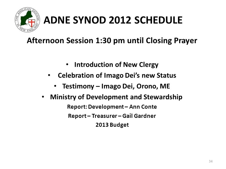 ADNE SYNOD 2012 SCHEDULE Afternoon Session 1:30 pm until Closing Prayer Introduction of New Clergy Celebration of Imago Dei's new Status Testimony – Imago Dei, Orono, ME Ministry of Development and Stewardship Report: Development – Ann Conte Report – Treasurer – Gail Gardner 2013 Budget 34