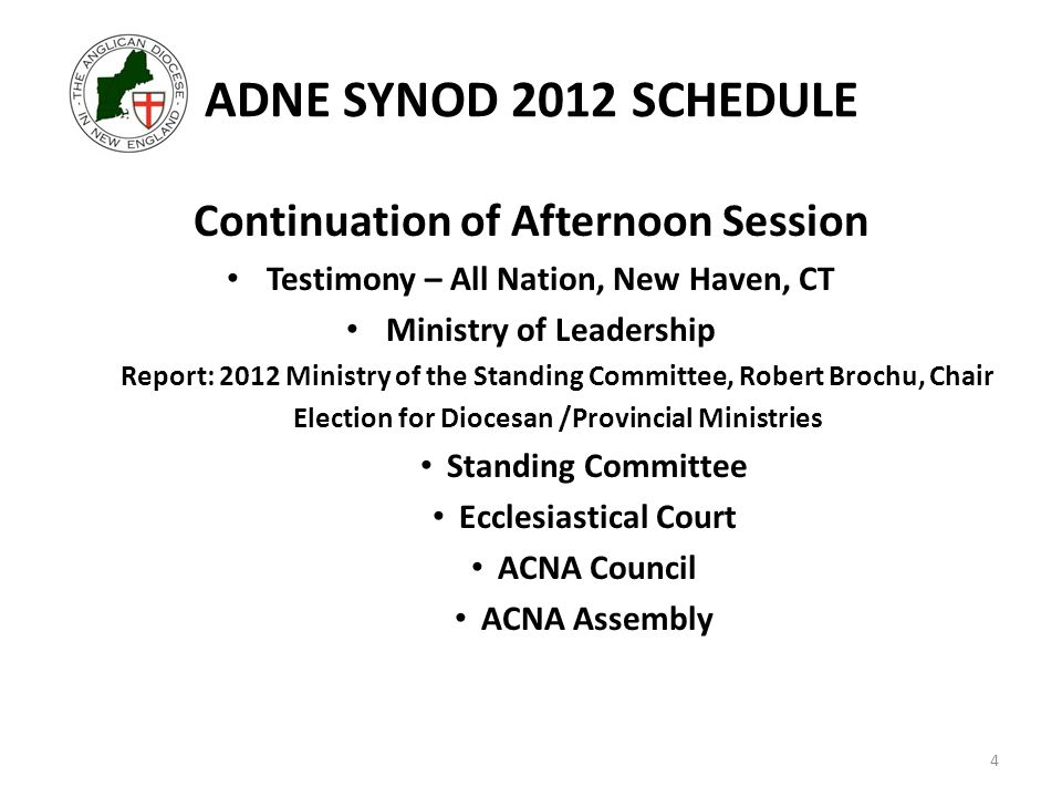 ADNE SYNOD 2012 SCHEDULE Continuation of Afternoon Session Testimony – All Nation, New Haven, CT Ministry of Leadership Report: 2012 Ministry of the Standing Committee, Robert Brochu, Chair Election for Diocesan /Provincial Ministries Standing Committee Ecclesiastical Court ACNA Council ACNA Assembly 4