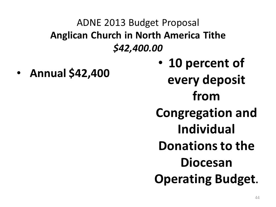 ADNE 2013 Budget Proposal Anglican Church in North America Tithe $42,400.00 Annual $42,400 10 percent of every deposit from Congregation and Individual Donations to the Diocesan Operating Budget.