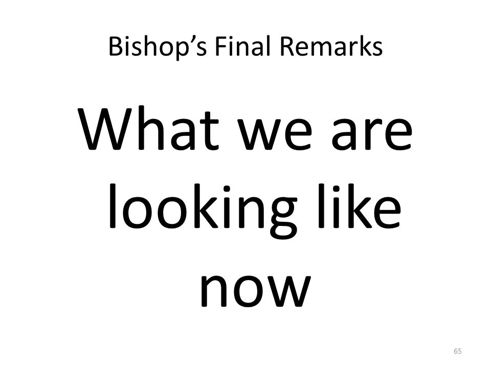 Bishop's Final Remarks What we are looking like now 65