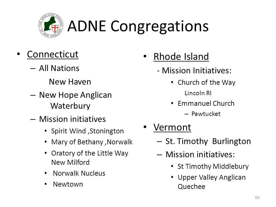 ADNE Congregations Connecticut – All Nations New Haven – New Hope Anglican Waterbury – Mission initiatives Spirit Wind,Stonington Mary of Bethany,Norwalk Oratory of the Little Way New Milford Norwalk Nucleus Newtown Rhode Island - Mission Initiatives: Church of the Way Lincoln RI Emmanuel Church – Pawtucket Vermont – St.