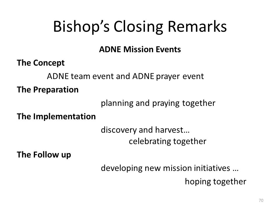 Bishop's Closing Remarks ADNE Mission Events The Concept ADNE team event and ADNE prayer event The Preparation planning and praying together The Implementation discovery and harvest… celebrating together The Follow up developing new mission initiatives … hoping together 70