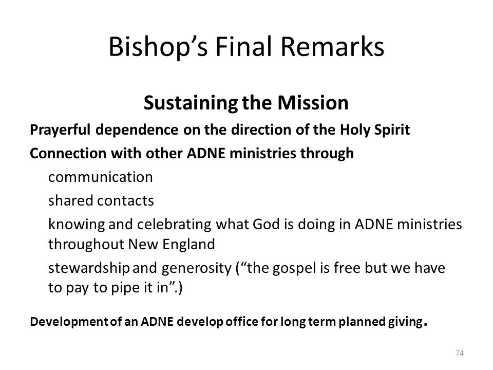Bishop's Final Remarks Sustaining the Mission Prayerful dependence on the direction of the Holy Spirit Connection with other ADNE ministries through communication shared contacts knowing and celebrating what God is doing in ADNE ministries throughout New England stewardship and generosity ( the gospel is free but we have to pay to pipe it in .) Development of an ADNE develop office for long term planned giving.