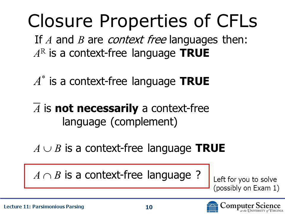 10 Lecture 11: Parsimonious Parsing Closure Properties of CFLs If A and B are context free languages then: A R is a context-free language TRUE A * is a context-free language TRUE A is not necessarily a context-free language (complement) A  B is a context-free language TRUE A  B is a context-free language .
