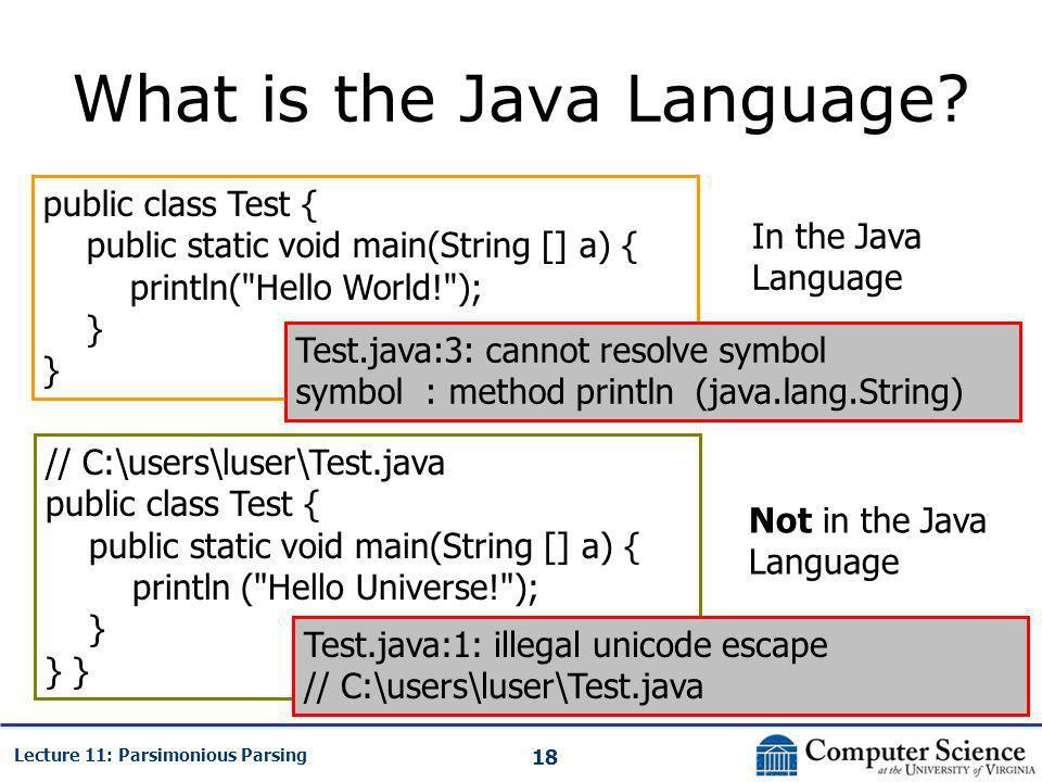 18 Lecture 11: Parsimonious Parsing What is the Java Language? public class Test { public static void main(String [] a) { println(
