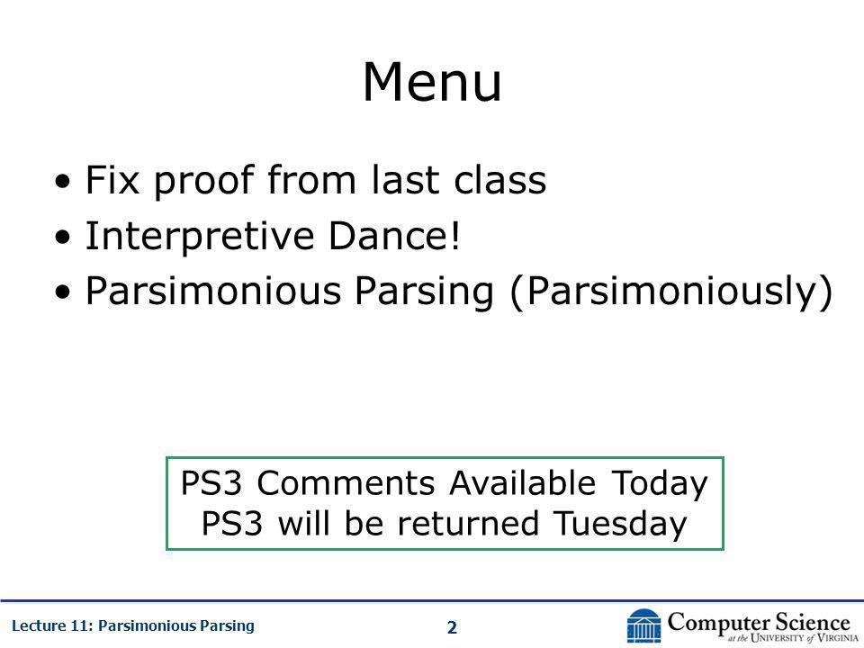 2 Lecture 11: Parsimonious Parsing Menu Fix proof from last class Interpretive Dance! Parsimonious Parsing (Parsimoniously) PS3 Comments Available Tod