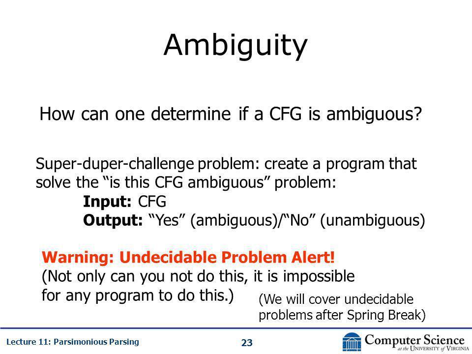 23 Lecture 11: Parsimonious Parsing Ambiguity How can one determine if a CFG is ambiguous? Super-duper-challenge problem: create a program that solve