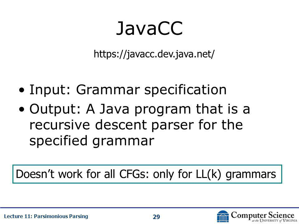 29 Lecture 11: Parsimonious Parsing JavaCC Input: Grammar specification Output: A Java program that is a recursive descent parser for the specified grammar https://javacc.dev.java.net/ Doesn't work for all CFGs: only for LL(k) grammars