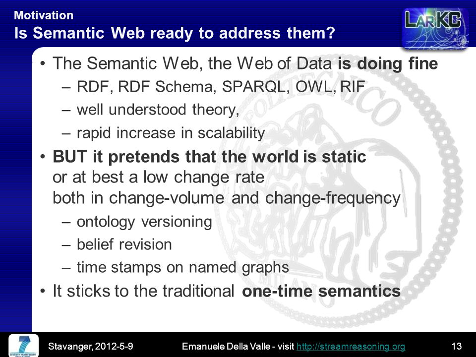 Emanuele Della Valle - visit http://streamreasoning.orghttp://streamreasoning.org Emanuele Della Valle - visit http://streamreasoning.orghttp://streamreasoning.org Motivation Is Semantic Web ready to address them.