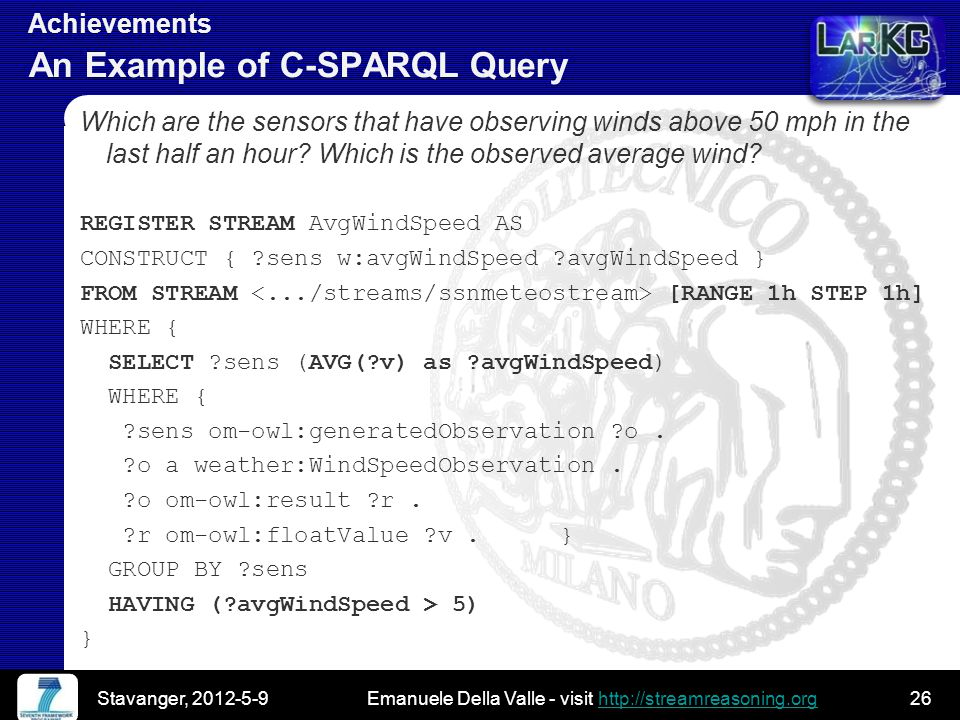 Emanuele Della Valle - visit http://streamreasoning.orghttp://streamreasoning.org Emanuele Della Valle - visit http://streamreasoning.orghttp://streamreasoning.org Achievements An Example of C-SPARQL Query Which are the sensors that have observing winds above 50 mph in the last half an hour.