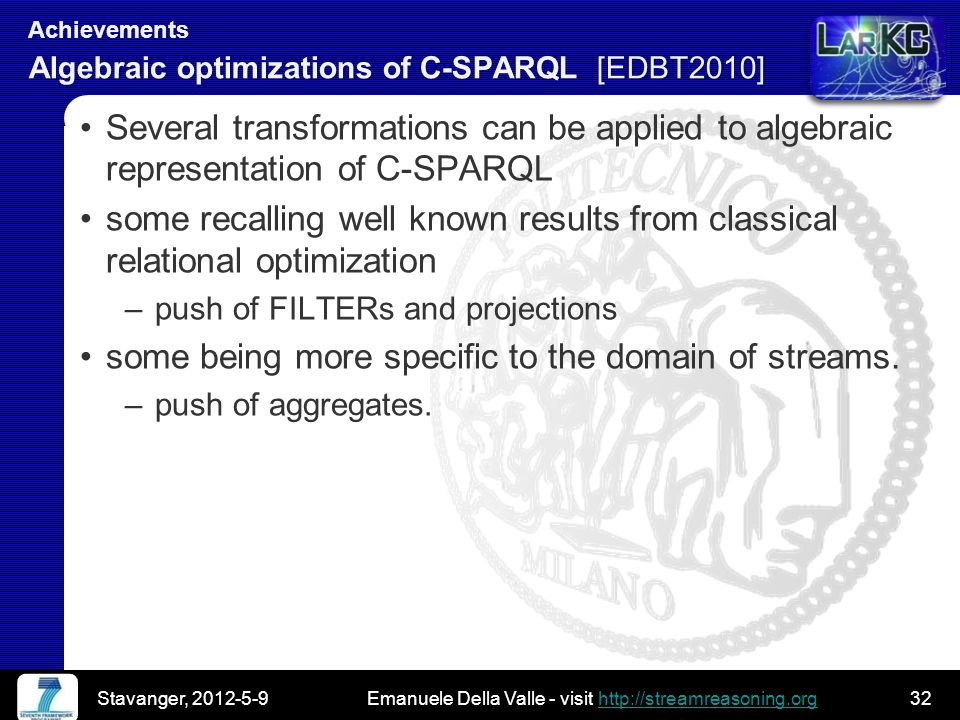 Emanuele Della Valle - visit http://streamreasoning.orghttp://streamreasoning.org Emanuele Della Valle - visit http://streamreasoning.orghttp://streamreasoning.org Achievements Algebraic optimizations of C-SPARQL [EDBT2010] Several transformations can be applied to algebraic representation of C-SPARQL some recalling well known results from classical relational optimization –push of FILTERs and projections some being more specific to the domain of streams.