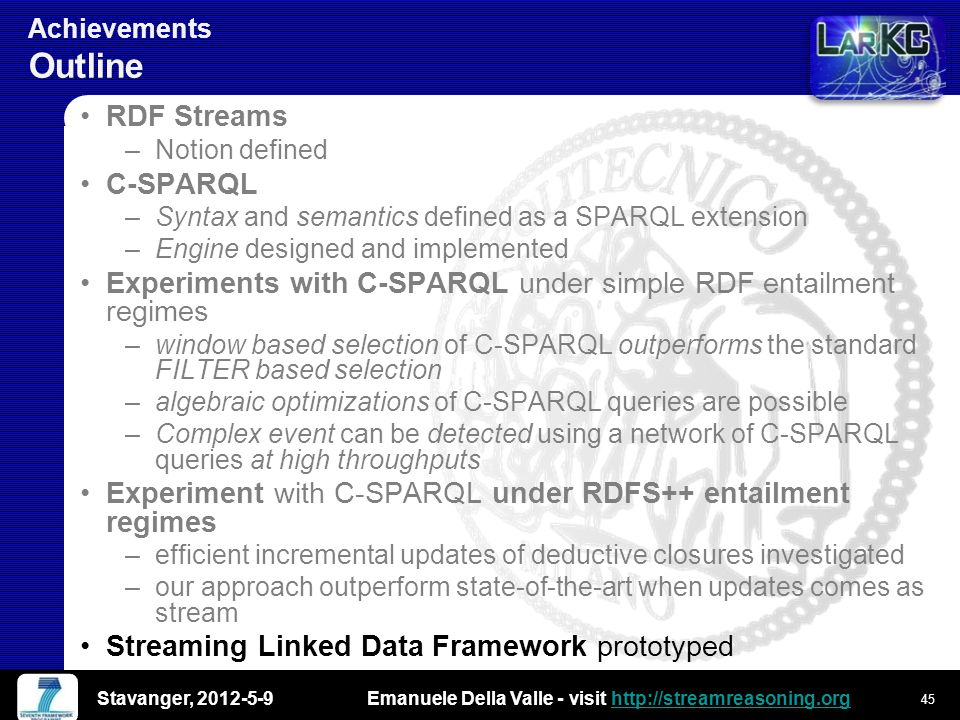 Emanuele Della Valle - visit http://streamreasoning.orghttp://streamreasoning.org Achievements Outline RDF Streams –Notion defined C-SPARQL –Syntax and semantics defined as a SPARQL extension –Engine designed and implemented Experiments with C-SPARQL under simple RDF entailment regimes –window based selection of C-SPARQL outperforms the standard FILTER based selection –algebraic optimizations of C-SPARQL queries are possible –Complex event can be detected using a network of C-SPARQL queries at high throughputs Experiment with C-SPARQL under RDFS++ entailment regimes –efficient incremental updates of deductive closures investigated –our approach outperform state-of-the-art when updates comes as stream Streaming Linked Data Framework prototyped Stavanger, 2012-5-9 45