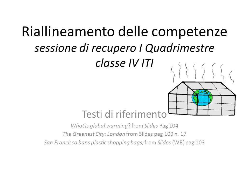 Riallineamento delle competenze sessione di recupero I Quadrimestre classe IV ITI Testi di riferimento What is global warming? from Slides Pag 104 The