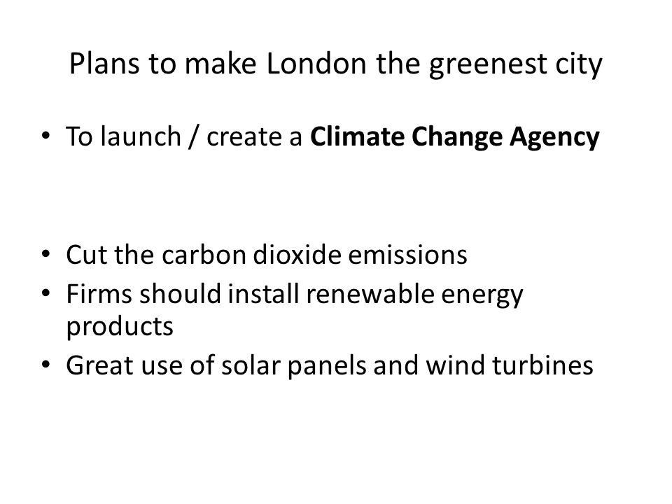 Plans to make London the greenest city To launch / create a Climate Change Agency Cut the carbon dioxide emissions Firms should install renewable energy products Great use of solar panels and wind turbines
