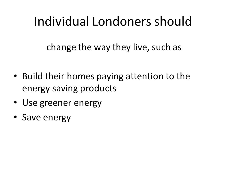 Individual Londoners should change the way they live, such as Build their homes paying attention to the energy saving products Use greener energy Save energy