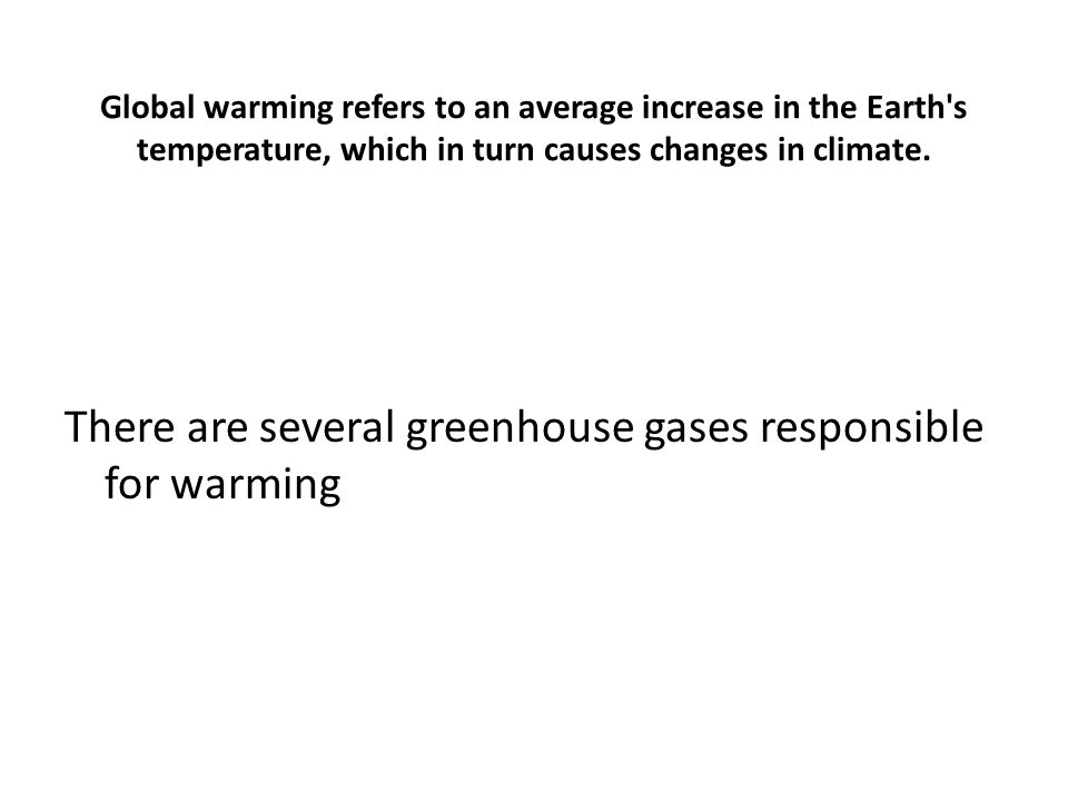 Global warming refers to an average increase in the Earth s temperature, which in turn causes changes in climate.