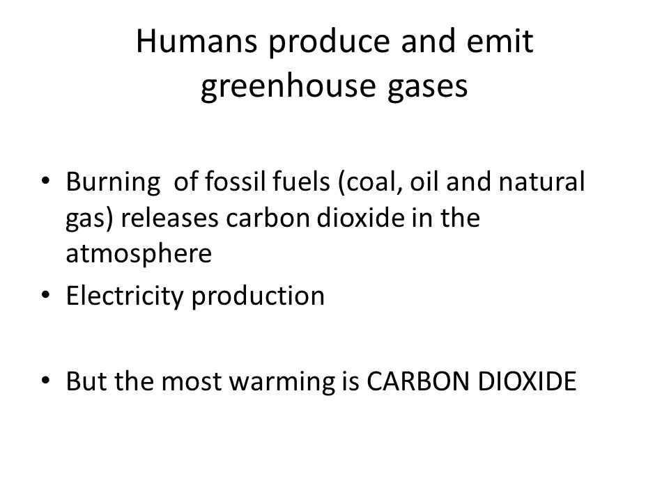 Humans produce and emit greenhouse gases Burning of fossil fuels (coal, oil and natural gas) releases carbon dioxide in the atmosphere Electricity production But the most warming is CARBON DIOXIDE