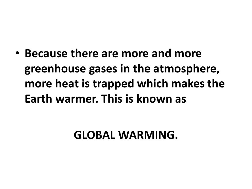 Because there are more and more greenhouse gases in the atmosphere, more heat is trapped which makes the Earth warmer.