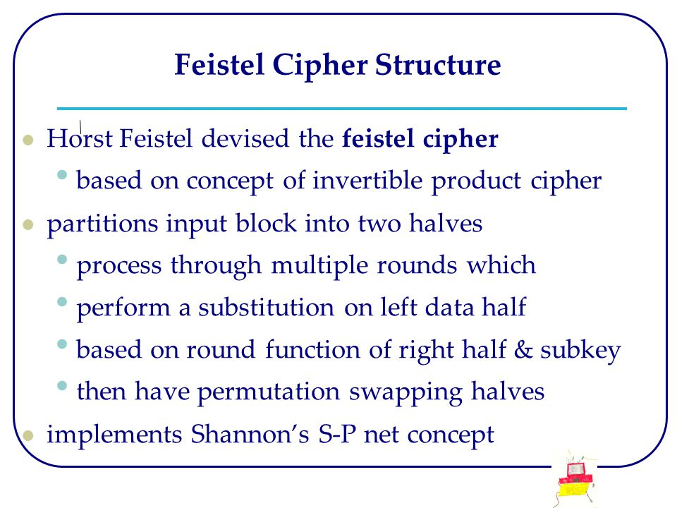 Feistel Cipher Structure Horst Feistel devised the feistel cipher based on concept of invertible product cipher partitions input block into two halves process through multiple rounds which perform a substitution on left data half based on round function of right half & subkey then have permutation swapping halves implements Shannon's S-P net concept