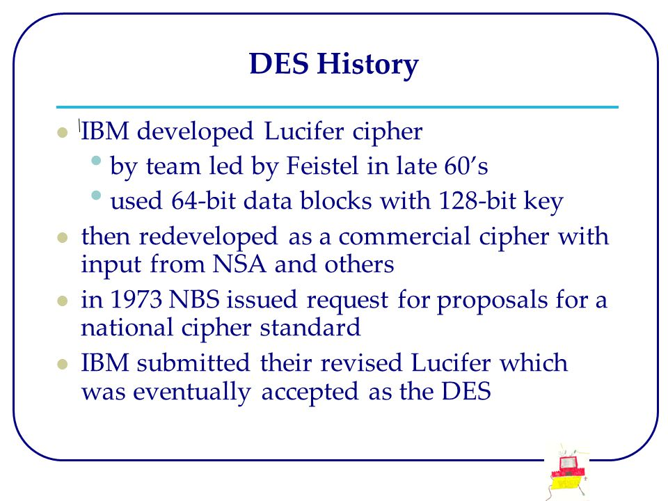 DES History IBM developed Lucifer cipher by team led by Feistel in late 60's used 64-bit data blocks with 128-bit key then redeveloped as a commercial