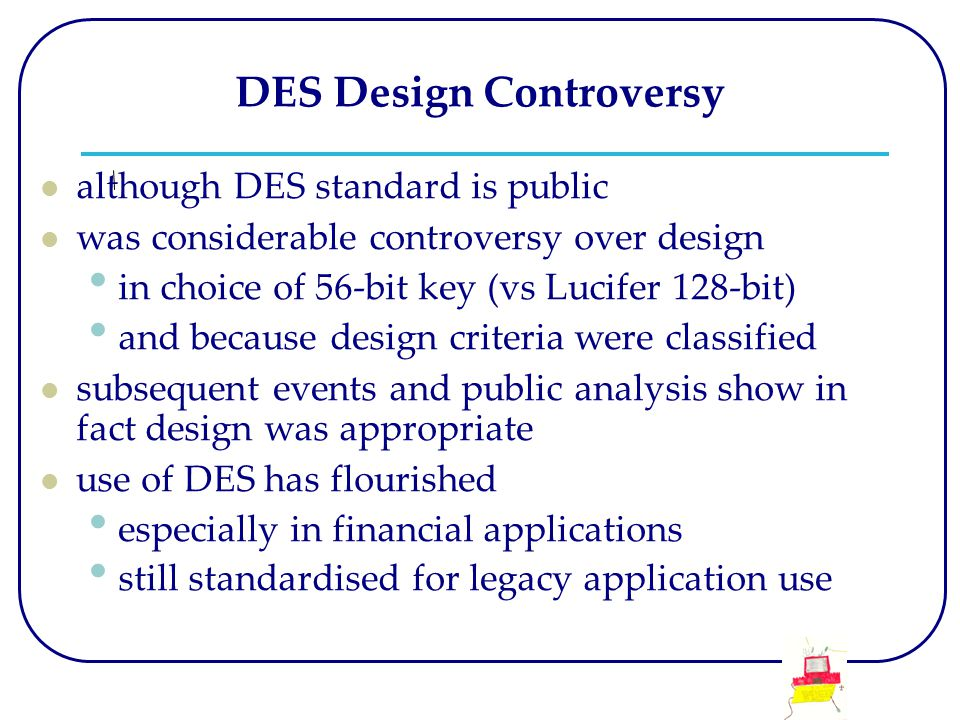 DES Design Controversy although DES standard is public was considerable controversy over design in choice of 56-bit key (vs Lucifer 128-bit) and because design criteria were classified subsequent events and public analysis show in fact design was appropriate use of DES has flourished especially in financial applications still standardised for legacy application use