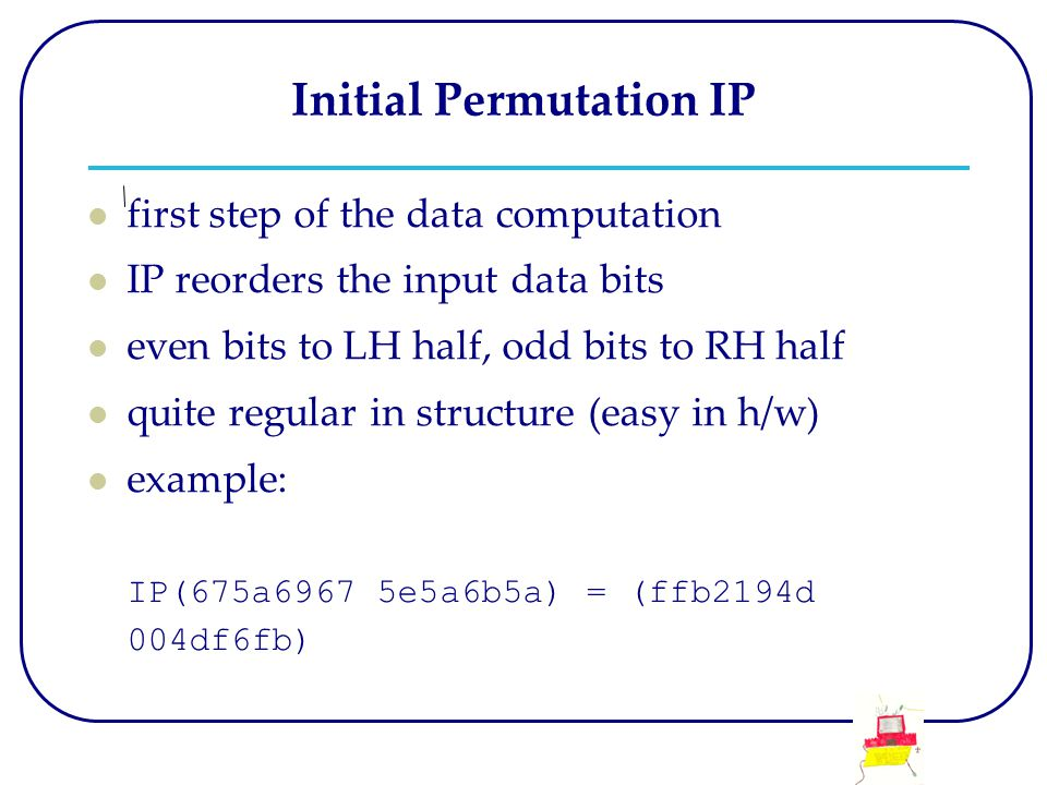 Initial Permutation IP first step of the data computation IP reorders the input data bits even bits to LH half, odd bits to RH half quite regular in s