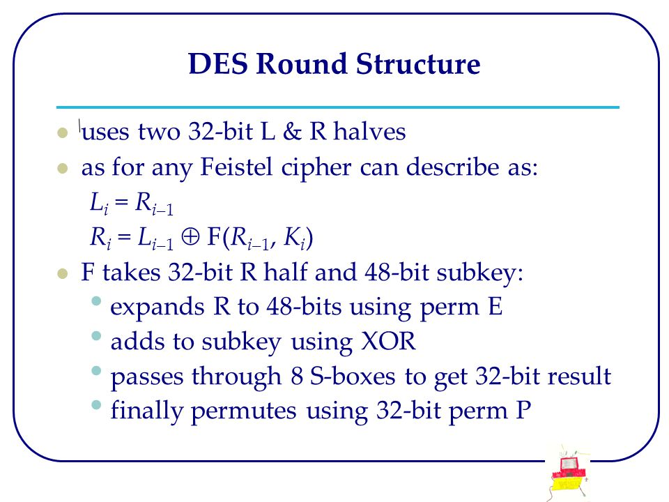 DES Round Structure uses two 32-bit L & R halves as for any Feistel cipher can describe as: L i = R i–1 R i = L i–1  F(R i–1, K i ) F takes 32-bit R half and 48-bit subkey: expands R to 48-bits using perm E adds to subkey using XOR passes through 8 S-boxes to get 32-bit result finally permutes using 32-bit perm P