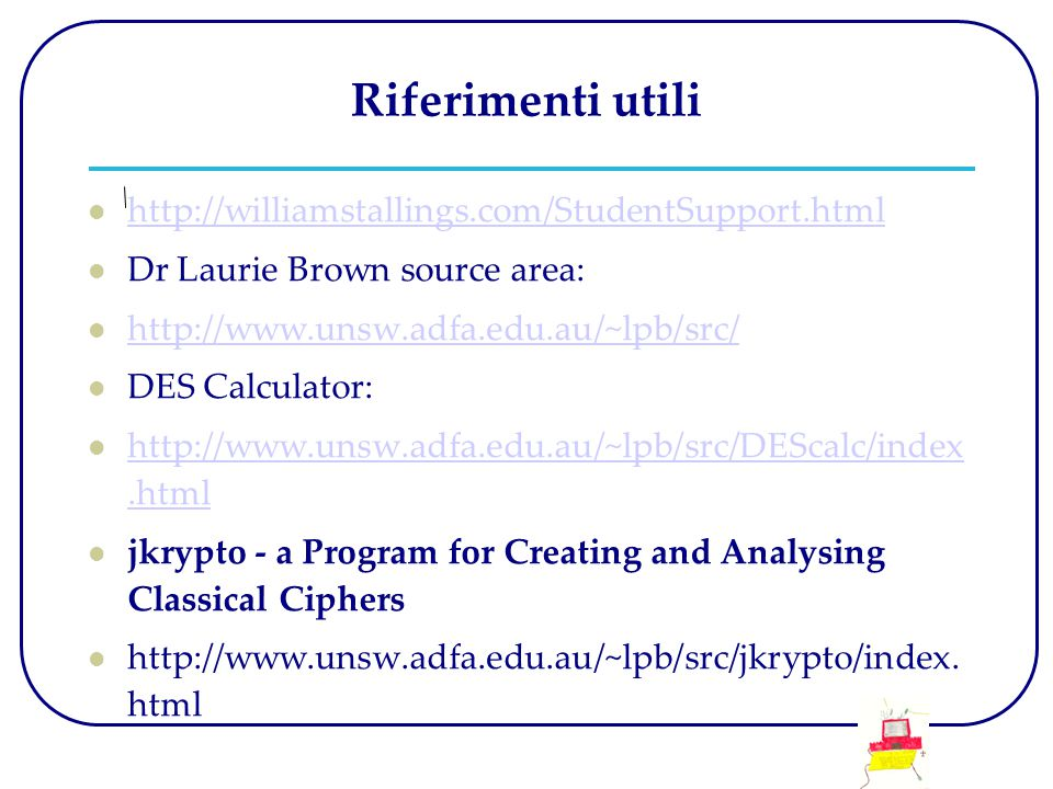 Riferimenti utili http://williamstallings.com/StudentSupport.html Dr Laurie Brown source area: http://www.unsw.adfa.edu.au/~lpb/src/ DES Calculator: h