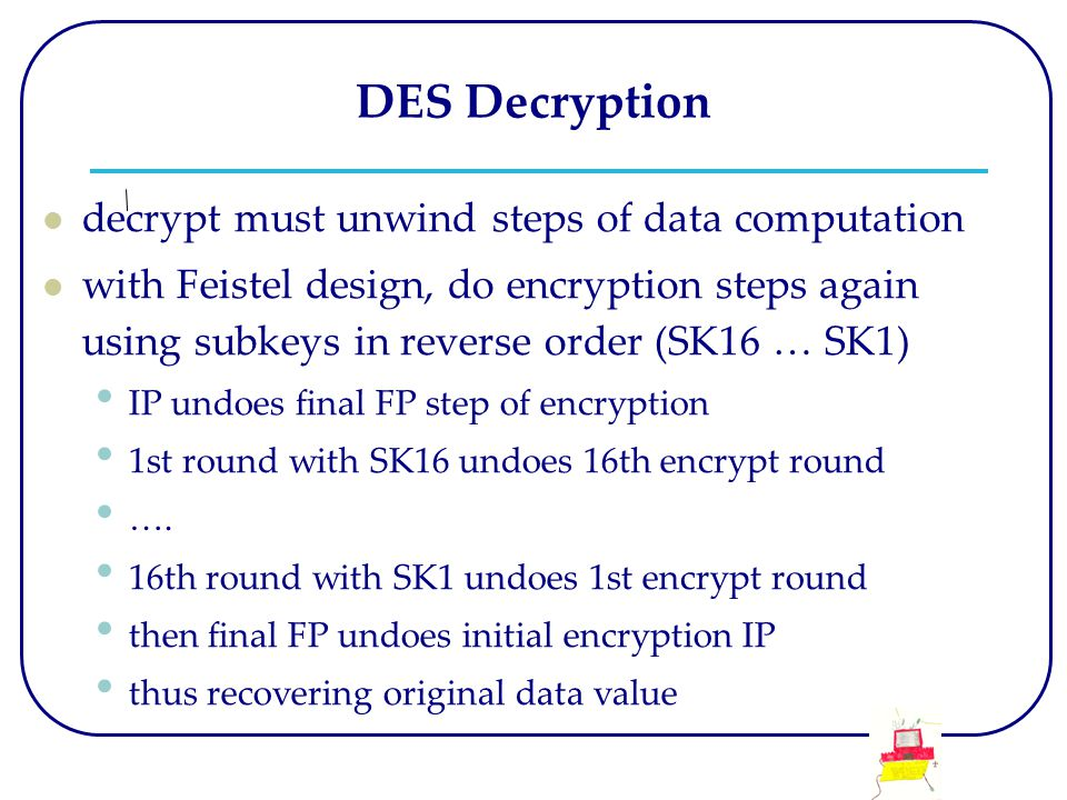 DES Decryption decrypt must unwind steps of data computation with Feistel design, do encryption steps again using subkeys in reverse order (SK16 … SK1) IP undoes final FP step of encryption 1st round with SK16 undoes 16th encrypt round ….