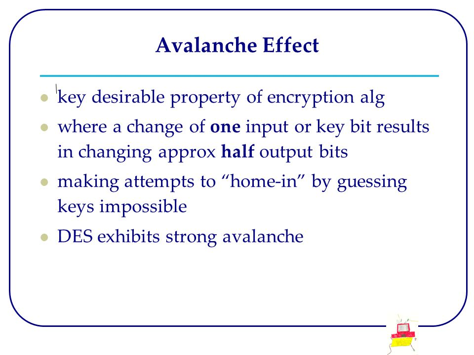 Avalanche Effect key desirable property of encryption alg where a change of one input or key bit results in changing approx half output bits making attempts to home-in by guessing keys impossible DES exhibits strong avalanche