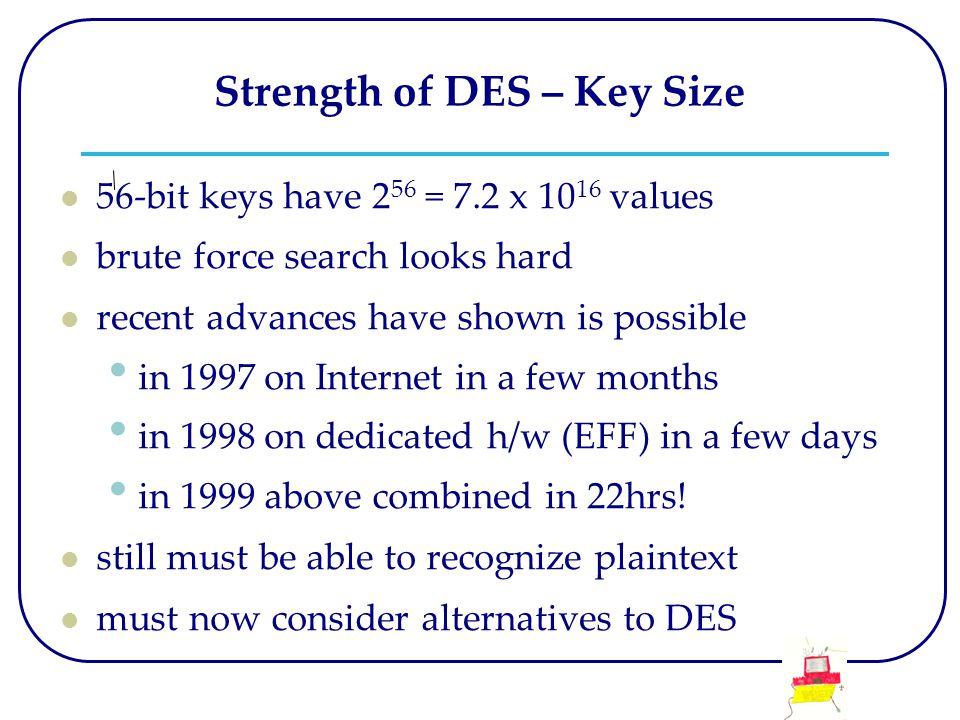 Strength of DES – Key Size 56-bit keys have 2 56 = 7.2 x 10 16 values brute force search looks hard recent advances have shown is possible in 1997 on Internet in a few months in 1998 on dedicated h/w (EFF) in a few days in 1999 above combined in 22hrs.