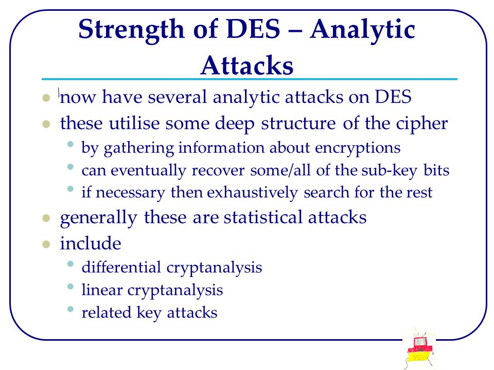 Strength of DES – Analytic Attacks now have several analytic attacks on DES these utilise some deep structure of the cipher by gathering information a