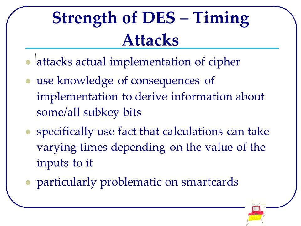 Strength of DES – Timing Attacks attacks actual implementation of cipher use knowledge of consequences of implementation to derive information about some/all subkey bits specifically use fact that calculations can take varying times depending on the value of the inputs to it particularly problematic on smartcards