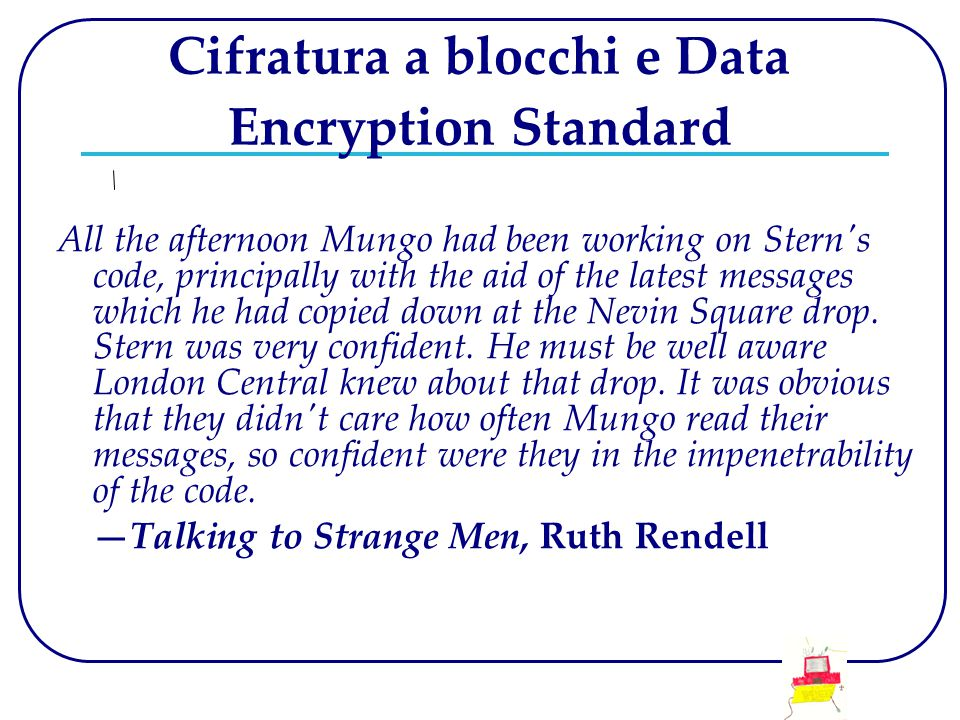 Cifratura a blocchi e Data Encryption Standard All the afternoon Mungo had been working on Stern s code, principally with the aid of the latest messages which he had copied down at the Nevin Square drop.